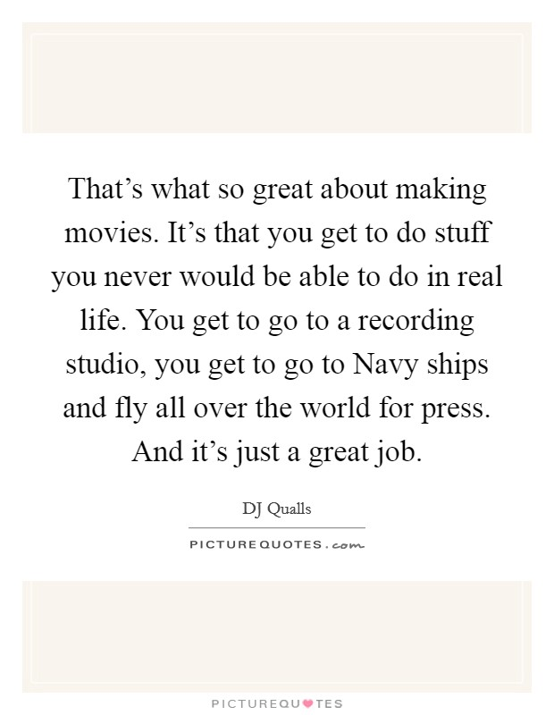 That's what so great about making movies. It's that you get to do stuff you never would be able to do in real life. You get to go to a recording studio, you get to go to Navy ships and fly all over the world for press. And it's just a great job Picture Quote #1