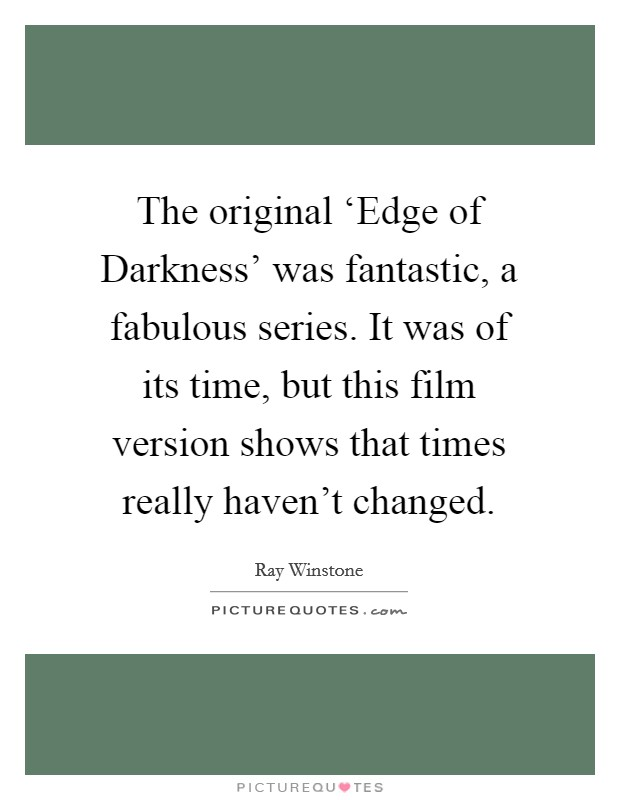 The original 'Edge of Darkness' was fantastic, a fabulous series. It was of its time, but this film version shows that times really haven't changed Picture Quote #1