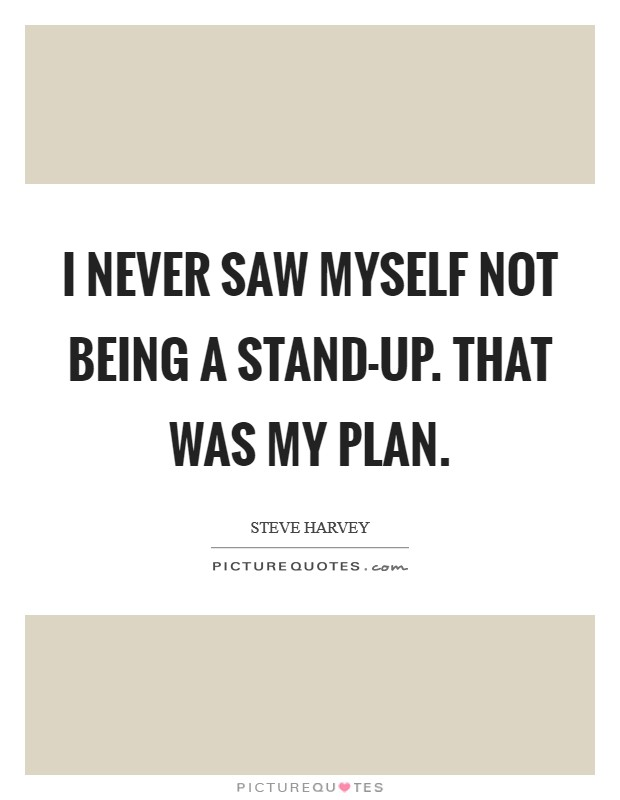 I never saw myself not being a stand-up. That was my plan Picture Quote #1