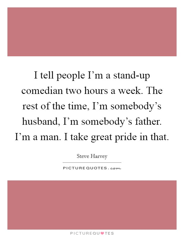I tell people I'm a stand-up comedian two hours a week. The rest of the time, I'm somebody's husband, I'm somebody's father. I'm a man. I take great pride in that Picture Quote #1