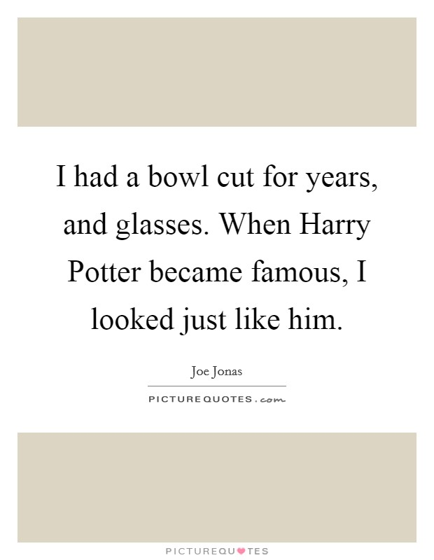 I had a bowl cut for years, and glasses. When Harry Potter became famous, I looked just like him Picture Quote #1