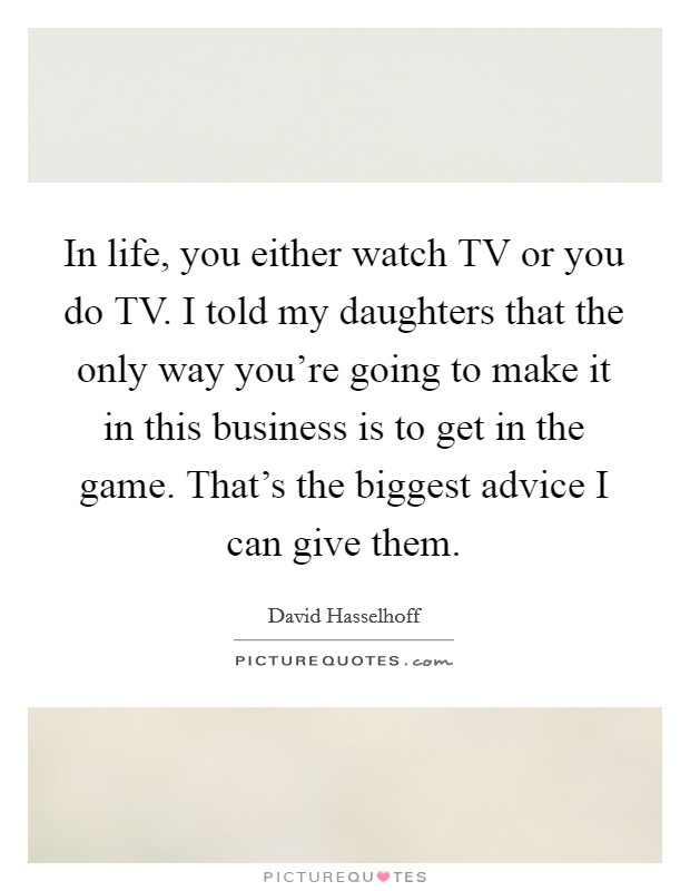 In life, you either watch TV or you do TV. I told my daughters that the only way you're going to make it in this business is to get in the game. That's the biggest advice I can give them Picture Quote #1