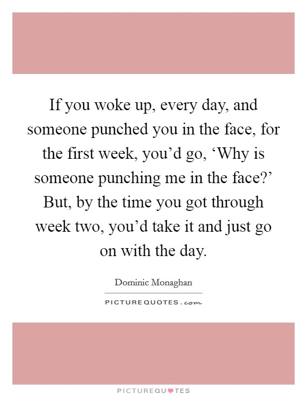 If you woke up, every day, and someone punched you in the face, for the first week, you'd go, 'Why is someone punching me in the face?' But, by the time you got through week two, you'd take it and just go on with the day Picture Quote #1