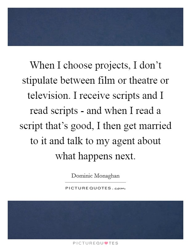 When I choose projects, I don't stipulate between film or theatre or television. I receive scripts and I read scripts - and when I read a script that's good, I then get married to it and talk to my agent about what happens next Picture Quote #1
