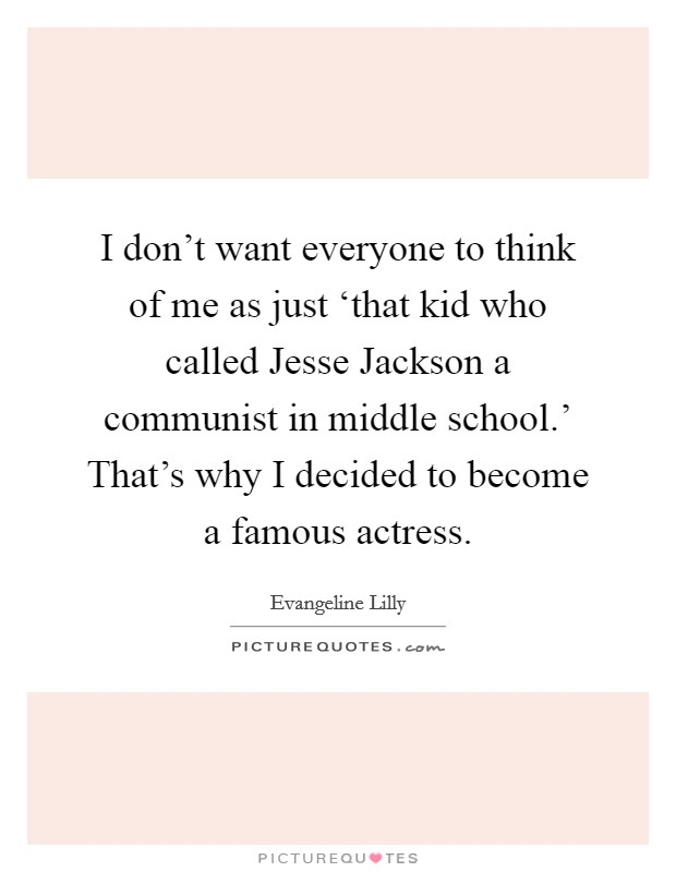 I don't want everyone to think of me as just 'that kid who called Jesse Jackson a communist in middle school.' That's why I decided to become a famous actress Picture Quote #1
