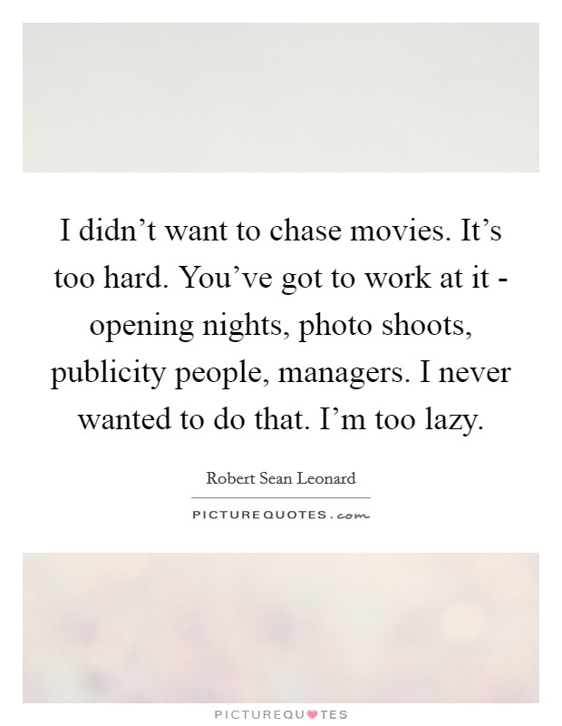 I didn't want to chase movies. It's too hard. You've got to work at it - opening nights, photo shoots, publicity people, managers. I never wanted to do that. I'm too lazy Picture Quote #1