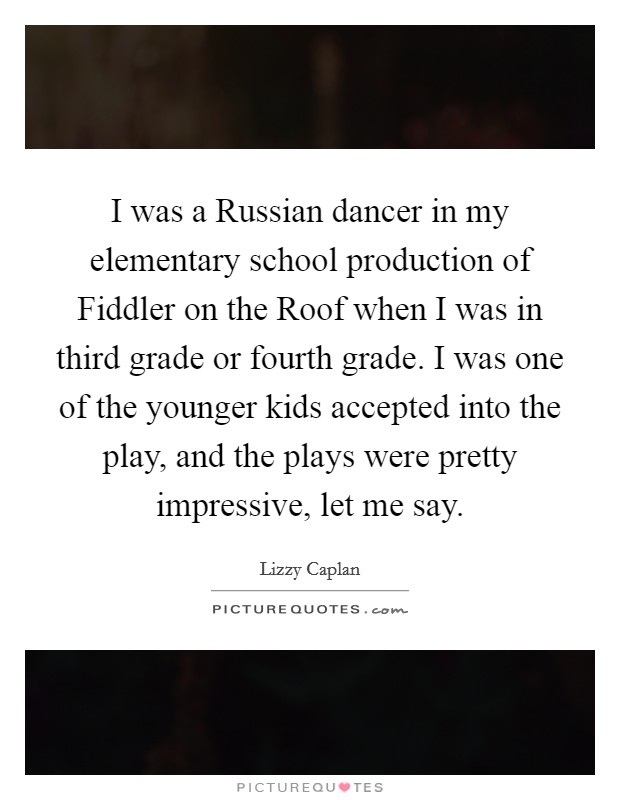 I was a Russian dancer in my elementary school production of Fiddler on the Roof when I was in third grade or fourth grade. I was one of the younger kids accepted into the play, and the plays were pretty impressive, let me say Picture Quote #1
