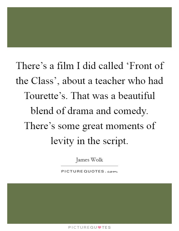 There's a film I did called 'Front of the Class', about a teacher who had Tourette's. That was a beautiful blend of drama and comedy. There's some great moments of levity in the script Picture Quote #1