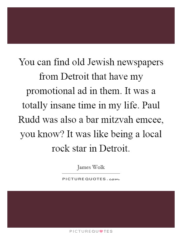 You can find old Jewish newspapers from Detroit that have my promotional ad in them. It was a totally insane time in my life. Paul Rudd was also a bar mitzvah emcee, you know? It was like being a local rock star in Detroit Picture Quote #1