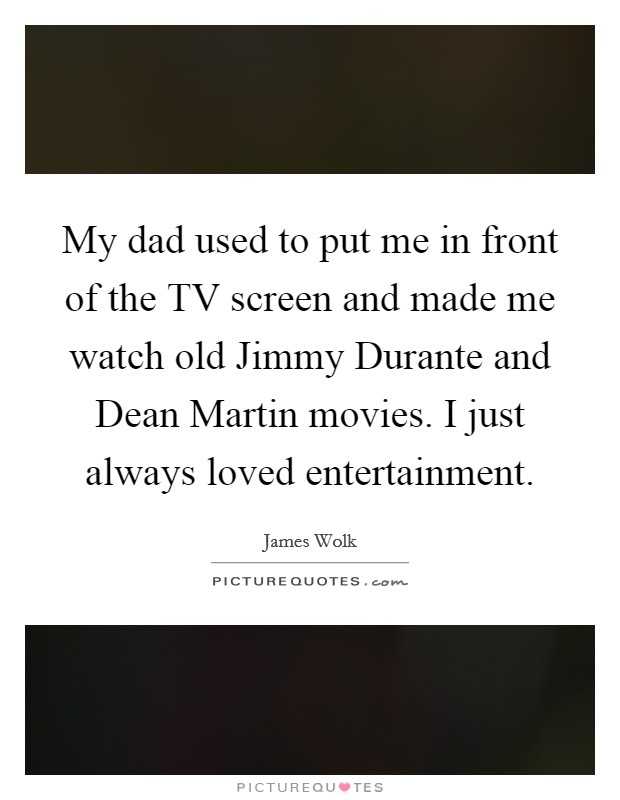 My dad used to put me in front of the TV screen and made me watch old Jimmy Durante and Dean Martin movies. I just always loved entertainment Picture Quote #1