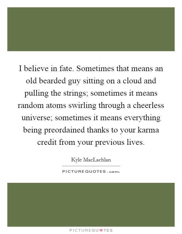 I believe in fate. Sometimes that means an old bearded guy sitting on a cloud and pulling the strings; sometimes it means random atoms swirling through a cheerless universe; sometimes it means everything being preordained thanks to your karma credit from your previous lives Picture Quote #1