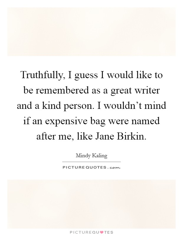Truthfully, I guess I would like to be remembered as a great writer and a kind person. I wouldn't mind if an expensive bag were named after me, like Jane Birkin Picture Quote #1