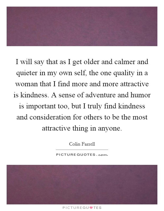 I will say that as I get older and calmer and quieter in my own self, the one quality in a woman that I find more and more attractive is kindness. A sense of adventure and humor is important too, but I truly find kindness and consideration for others to be the most attractive thing in anyone Picture Quote #1