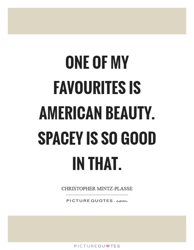 One of my favourites is American Beauty. Spacey is so good in that Picture Quote #1