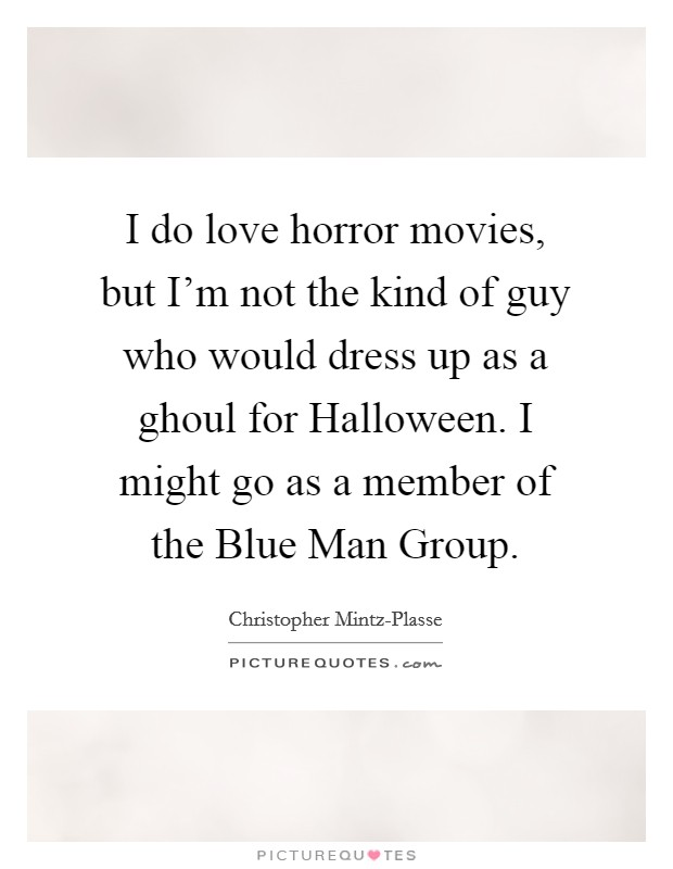 I do love horror movies, but I'm not the kind of guy who would dress up as a ghoul for Halloween. I might go as a member of the Blue Man Group Picture Quote #1