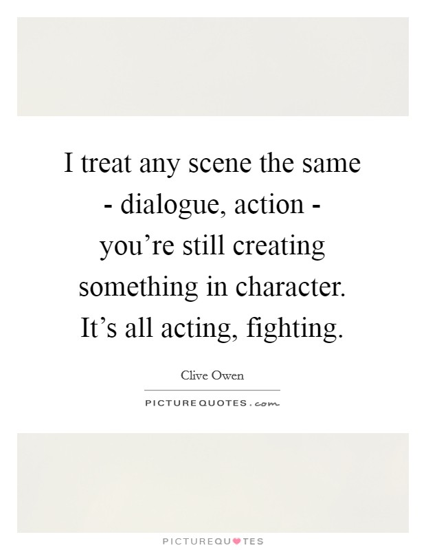 I treat any scene the same - dialogue, action - you're still creating something in character. It's all acting, fighting Picture Quote #1