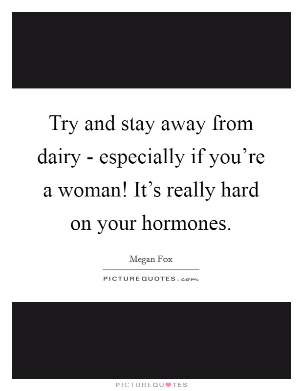 Try and stay away from dairy - especially if you're a woman! It's really hard on your hormones Picture Quote #1