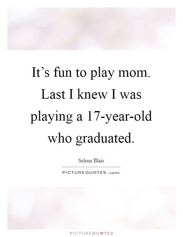 It's fun to play mom. Last I knew I was playing a 17-year-old who graduated Picture Quote #1