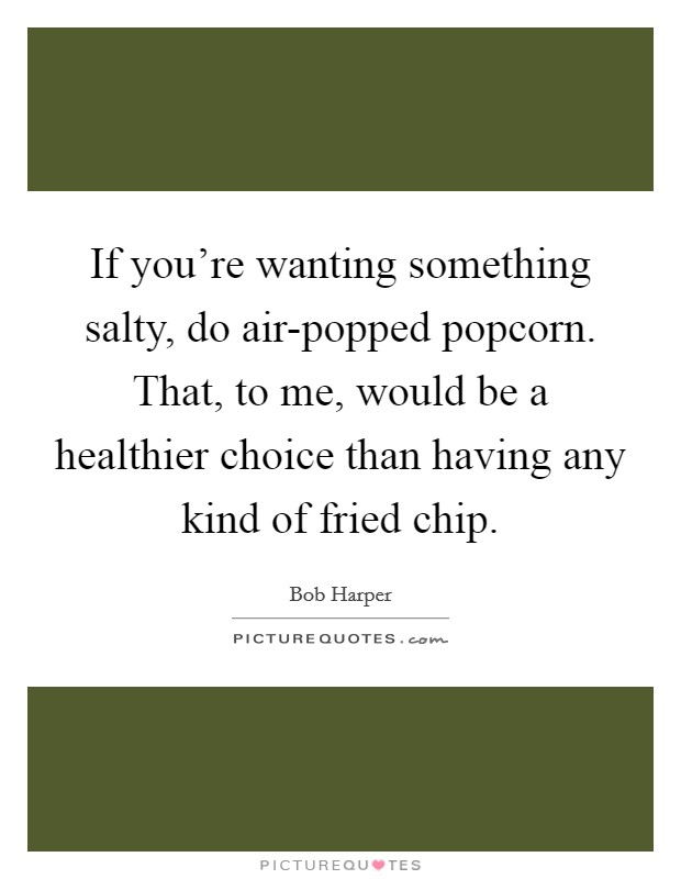 If you're wanting something salty, do air-popped popcorn. That, to me, would be a healthier choice than having any kind of fried chip Picture Quote #1