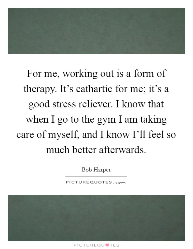 For me, working out is a form of therapy. It's cathartic for me; it's a good stress reliever. I know that when I go to the gym I am taking care of myself, and I know I'll feel so much better afterwards Picture Quote #1