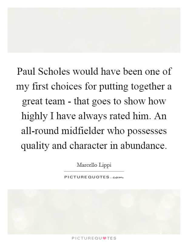 Paul Scholes would have been one of my first choices for putting together a great team - that goes to show how highly I have always rated him. An all-round midfielder who possesses quality and character in abundance Picture Quote #1