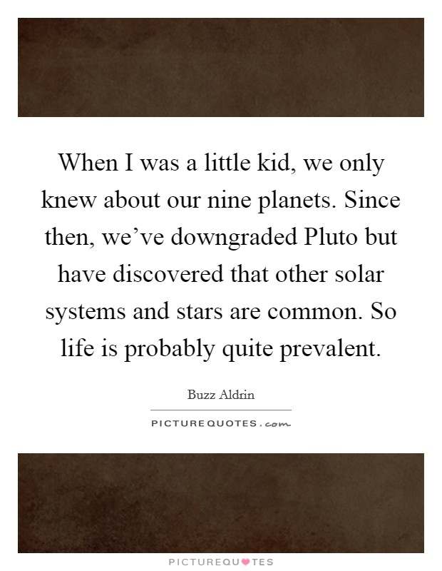 When I was a little kid, we only knew about our nine planets. Since then, we've downgraded Pluto but have discovered that other solar systems and stars are common. So life is probably quite prevalent Picture Quote #1