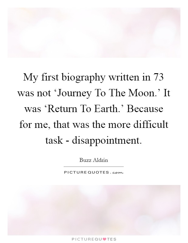 My first biography written in  73 was not 'Journey To The Moon.' It was 'Return To Earth.' Because for me, that was the more difficult task - disappointment Picture Quote #1