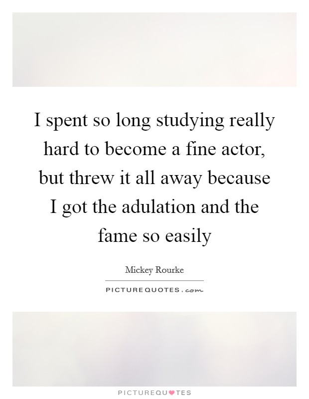 I spent so long studying really hard to become a fine actor, but threw it all away because I got the adulation and the fame so easily Picture Quote #1