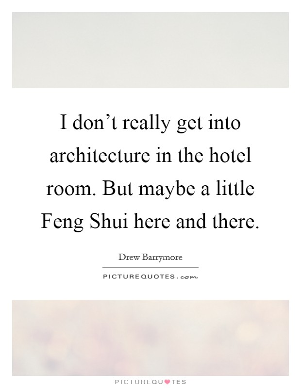 I don't really get into architecture in the hotel room. But maybe a little Feng Shui here and there Picture Quote #1