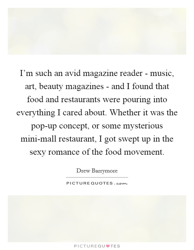 I'm such an avid magazine reader - music, art, beauty magazines - and I found that food and restaurants were pouring into everything I cared about. Whether it was the pop-up concept, or some mysterious mini-mall restaurant, I got swept up in the sexy romance of the food movement Picture Quote #1