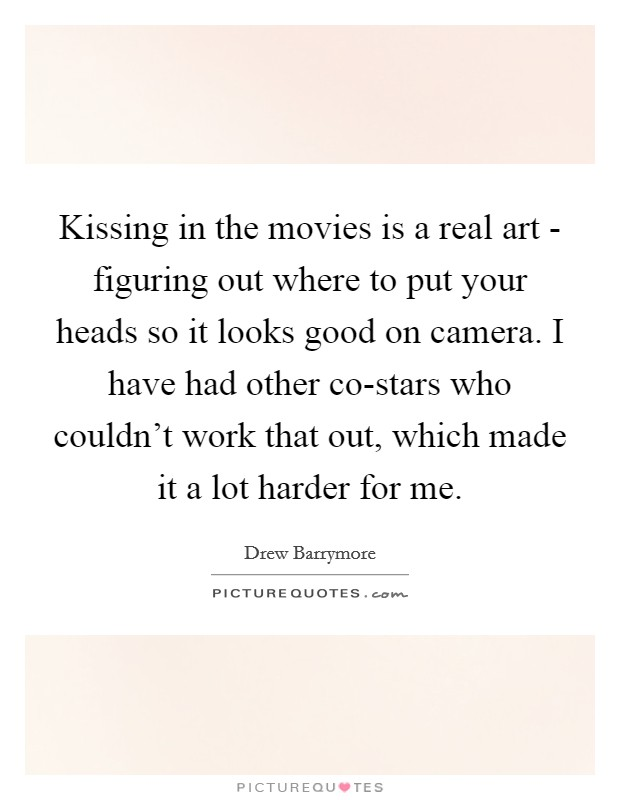 Kissing in the movies is a real art - figuring out where to put your heads so it looks good on camera. I have had other co-stars who couldn't work that out, which made it a lot harder for me Picture Quote #1