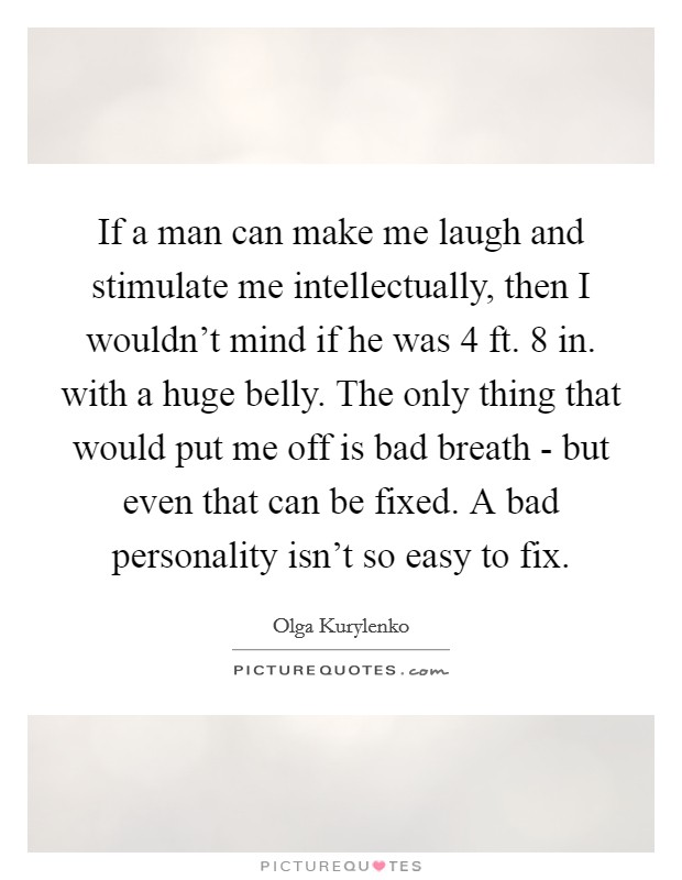 If a man can make me laugh and stimulate me intellectually, then I wouldn't mind if he was 4 ft. 8 in. with a huge belly. The only thing that would put me off is bad breath - but even that can be fixed. A bad personality isn't so easy to fix Picture Quote #1