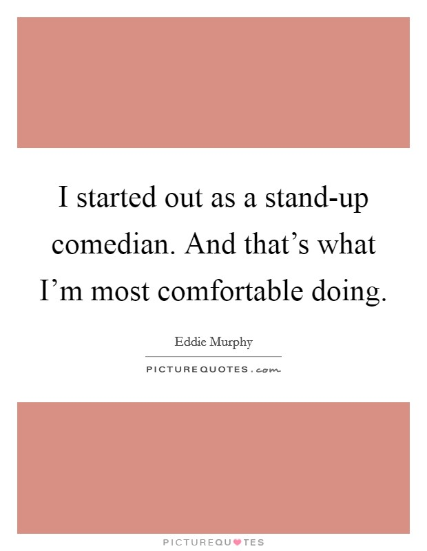I started out as a stand-up comedian. And that's what I'm most comfortable doing Picture Quote #1