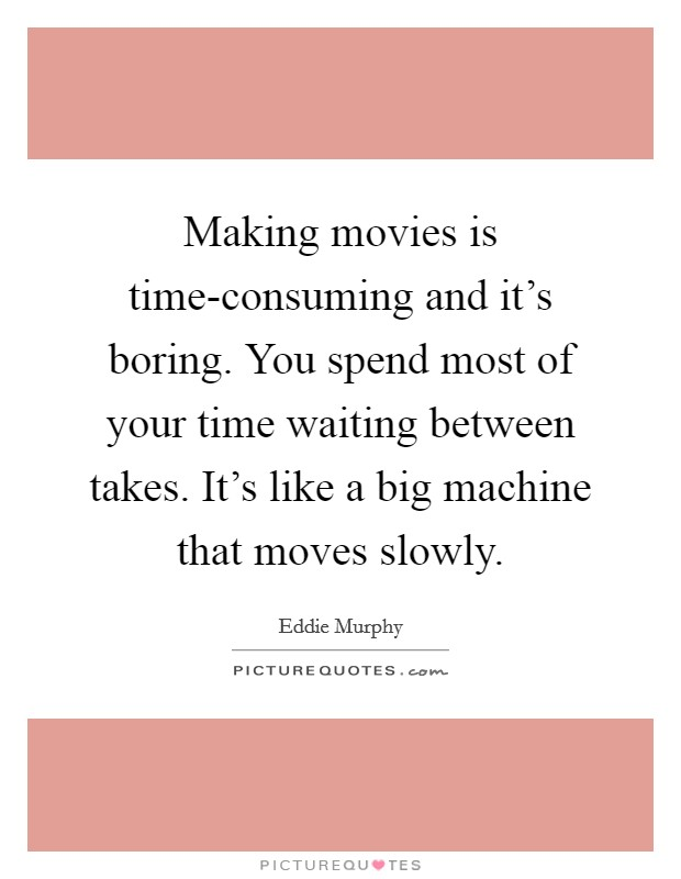 Making movies is time-consuming and it's boring. You spend most of your time waiting between takes. It's like a big machine that moves slowly Picture Quote #1