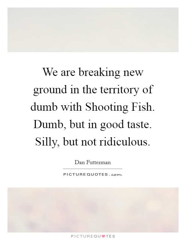 We are breaking new ground in the territory of dumb with Shooting Fish. Dumb, but in good taste. Silly, but not ridiculous Picture Quote #1