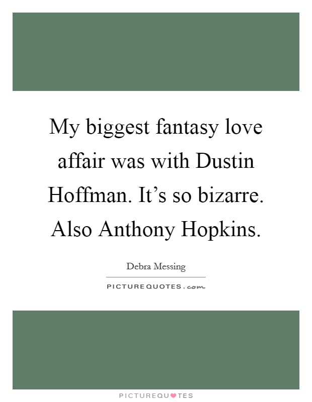My biggest fantasy love affair was with Dustin Hoffman. It's so bizarre. Also Anthony Hopkins Picture Quote #1