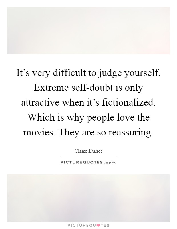 It's very difficult to judge yourself. Extreme self-doubt is only attractive when it's fictionalized. Which is why people love the movies. They are so reassuring Picture Quote #1