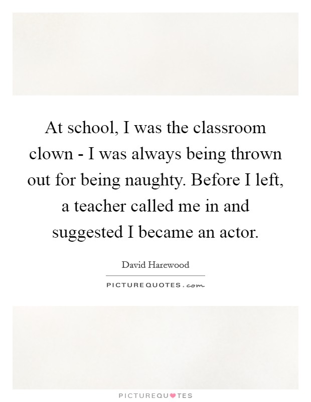 At school, I was the classroom clown - I was always being thrown out for being naughty. Before I left, a teacher called me in and suggested I became an actor Picture Quote #1