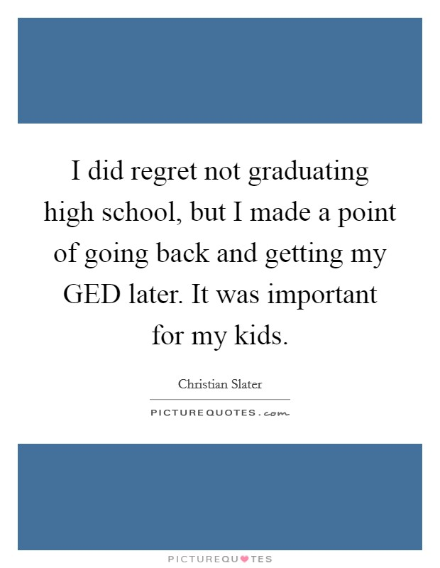 I did regret not graduating high school, but I made a point of going back and getting my GED later. It was important for my kids Picture Quote #1
