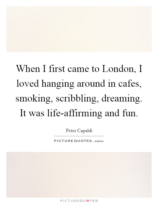 When I first came to London, I loved hanging around in cafes, smoking, scribbling, dreaming. It was life-affirming and fun Picture Quote #1