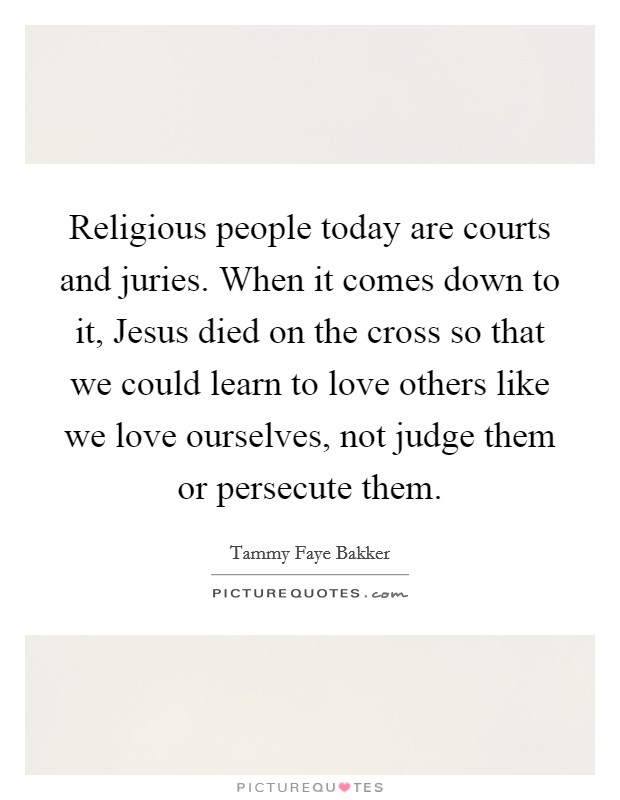 Religious people today are courts and juries. When it comes down to it, Jesus died on the cross so that we could learn to love others like we love ourselves, not judge them or persecute them Picture Quote #1