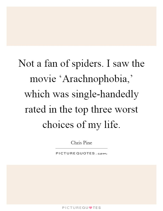 Not a fan of spiders. I saw the movie 'Arachnophobia,' which was single-handedly rated in the top three worst choices of my life Picture Quote #1