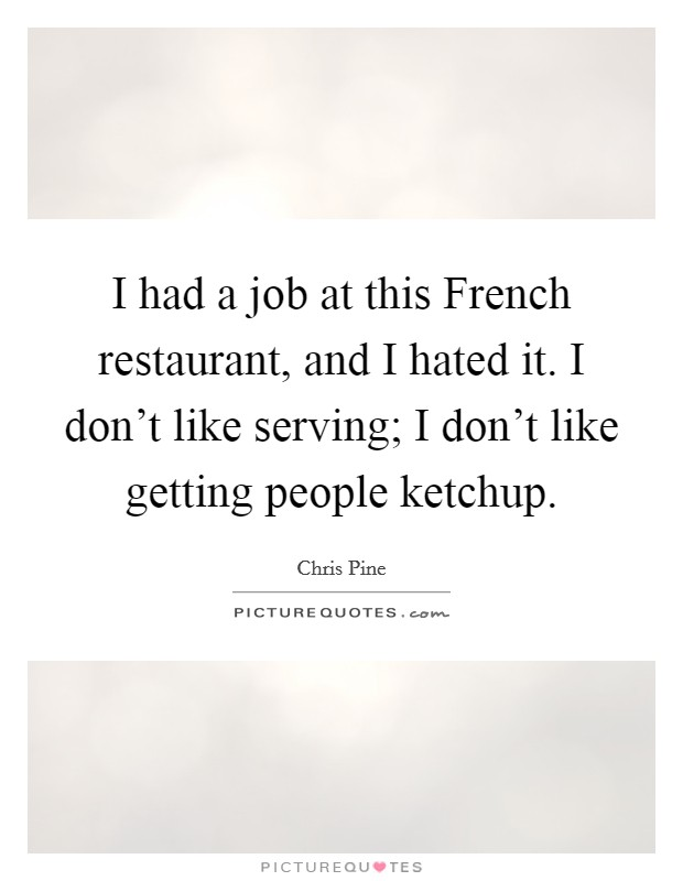 I had a job at this French restaurant, and I hated it. I don't like serving; I don't like getting people ketchup Picture Quote #1