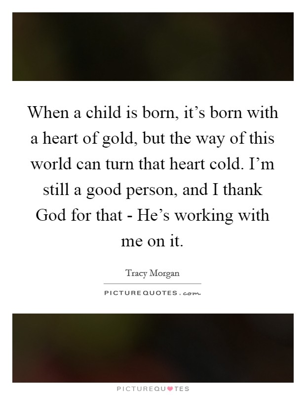 When a child is born, it's born with a heart of gold, but the way of this world can turn that heart cold. I'm still a good person, and I thank God for that - He's working with me on it Picture Quote #1