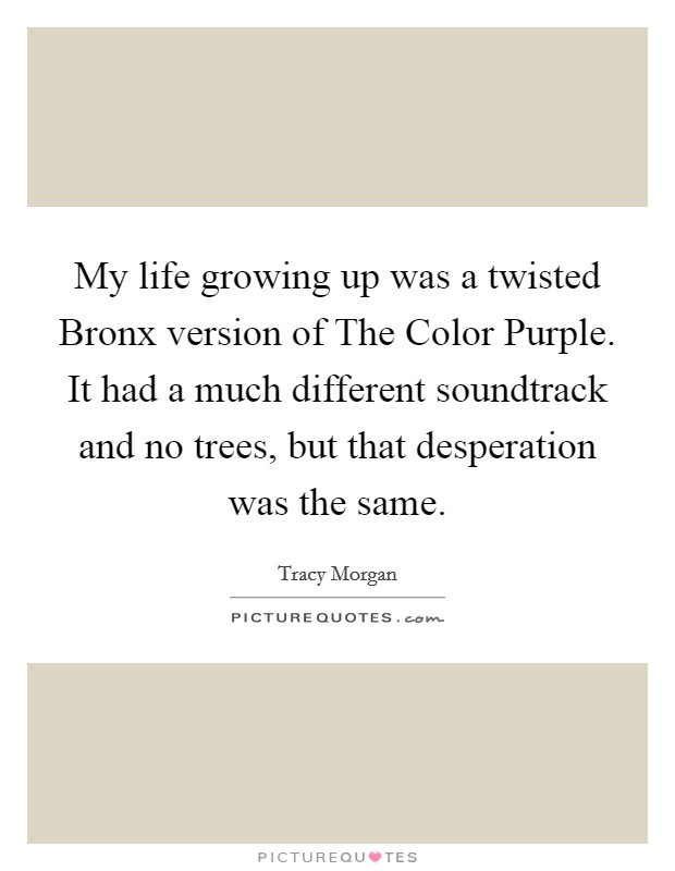 My life growing up was a twisted Bronx version of The Color Purple. It had a much different soundtrack and no trees, but that desperation was the same Picture Quote #1