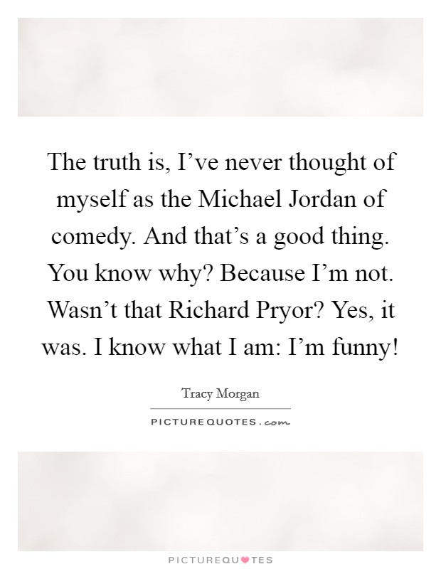 The truth is, I've never thought of myself as the Michael Jordan of comedy. And that's a good thing. You know why? Because I'm not. Wasn't that Richard Pryor? Yes, it was. I know what I am: I'm funny! Picture Quote #1