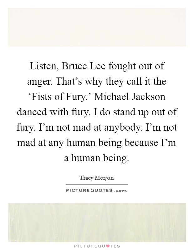 Listen, Bruce Lee fought out of anger. That's why they call it the 'Fists of Fury.' Michael Jackson danced with fury. I do stand up out of fury. I'm not mad at anybody. I'm not mad at any human being because I'm a human being Picture Quote #1
