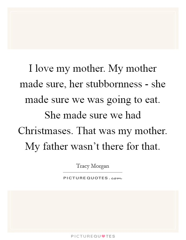 I love my mother. My mother made sure, her stubbornness - she made sure we was going to eat. She made sure we had Christmases. That was my mother. My father wasn't there for that Picture Quote #1
