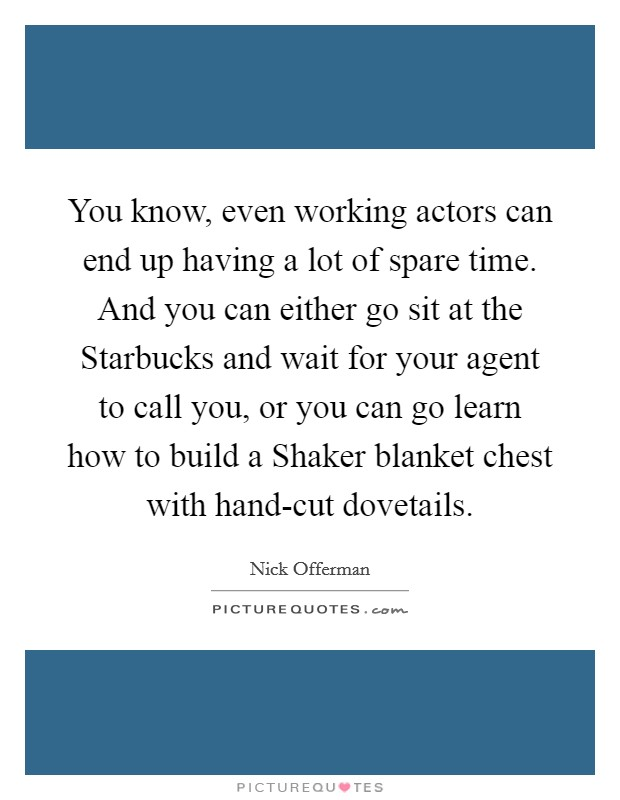 You know, even working actors can end up having a lot of spare time. And you can either go sit at the Starbucks and wait for your agent to call you, or you can go learn how to build a Shaker blanket chest with hand-cut dovetails Picture Quote #1
