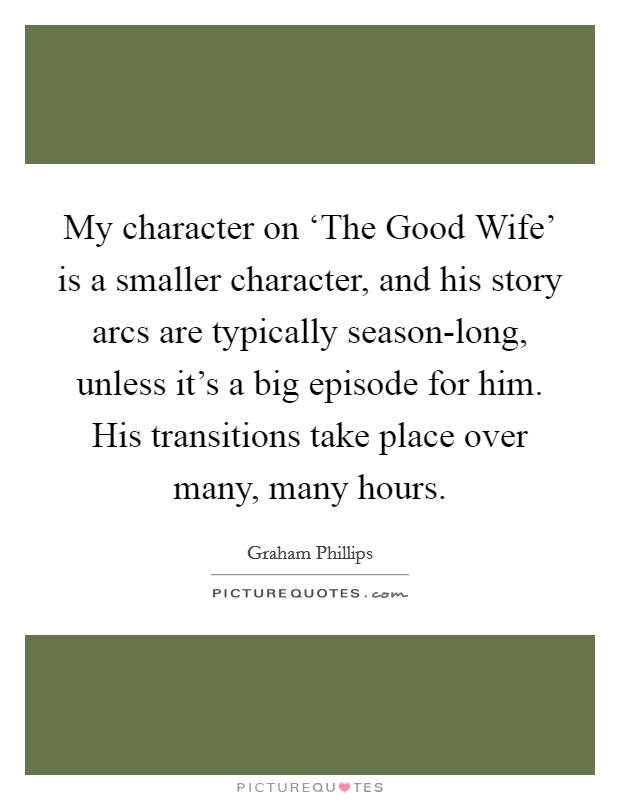 My character on 'The Good Wife' is a smaller character, and his story arcs are typically season-long, unless it's a big episode for him. His transitions take place over many, many hours Picture Quote #1